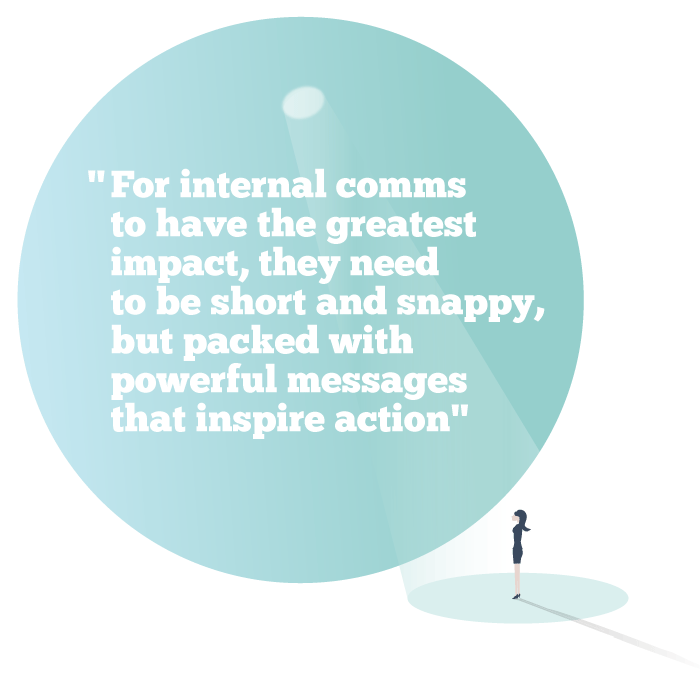 For internal comms to have the greatest impact, they need to be short and snappy, but packed with powerful messages that inspire action