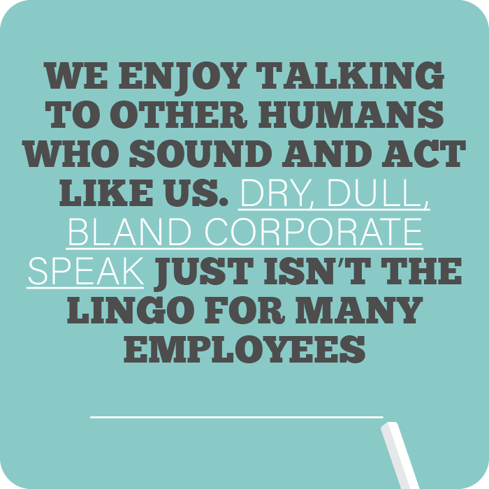 We enjoy talking to other humans who sound and act like us. Dry, dull, bland corporate speak just isn't the lingo for many employees