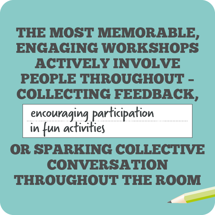 The most memorable, engaging workshops actively involve people throughout – collecting feedback, encouraging participation in fun activities, or sparking collective conversation throughout the room