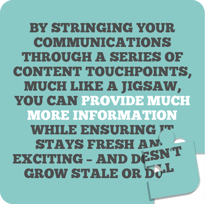 By stringing your communications through a series of content touchpoints, much like a jigsaw, you can provide much more information while ensuring it stays fresh and exciting – and doesn't grow stale or dull