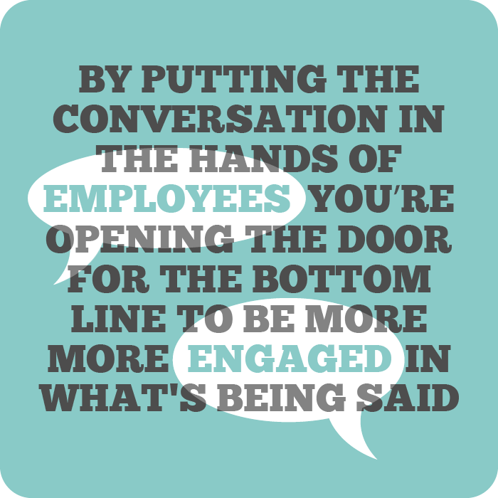 8) By putting the conversation in the hands of employees, you're opening several doors for the bottom line to be more engaged in what's being said