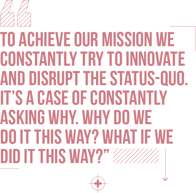To achieve our mission we constantly try to innovate and disrupt the status-quo. It's a case of constantly asking why. Why do we do it this way? What if we did it this way?