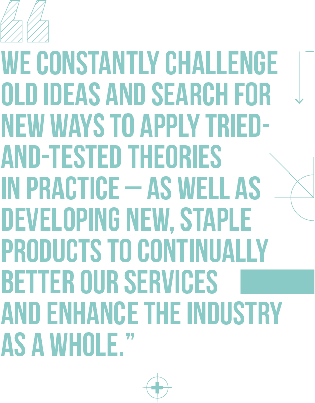 We constantly challenge old ideas and search for new ways to apply tried-and-tested theories in practice – as well as developing new, staple products to continually better our services and enhance the industry as a whole.