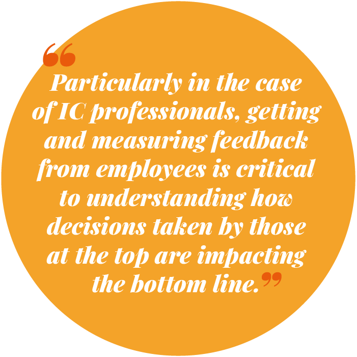 Particularly in the case of IC professionals, getting and measuring feedback from employees is critical to understanding how decisions taken by those at the top are impacting the bottom line
