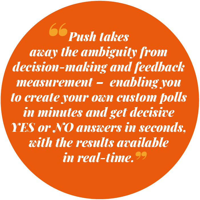 Push takes away the ambiguity from decision-making and feedback measurement – enabling you to create your own custom polls in seconds and get decisive YES or NO answers in minutes, with the results available to you in real-time