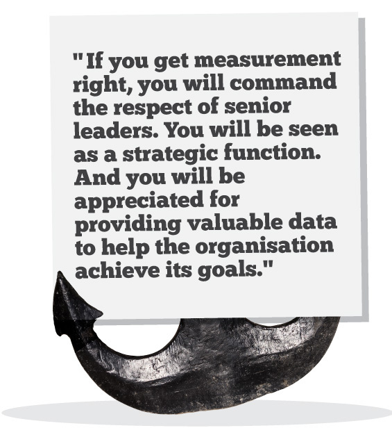 If you get measurement right, you will command the respect of senior leaders. You will be seen as a strategic function. And you will be appreciated for providing valuable data to help inform the organisation's strategy to achieve its goals.