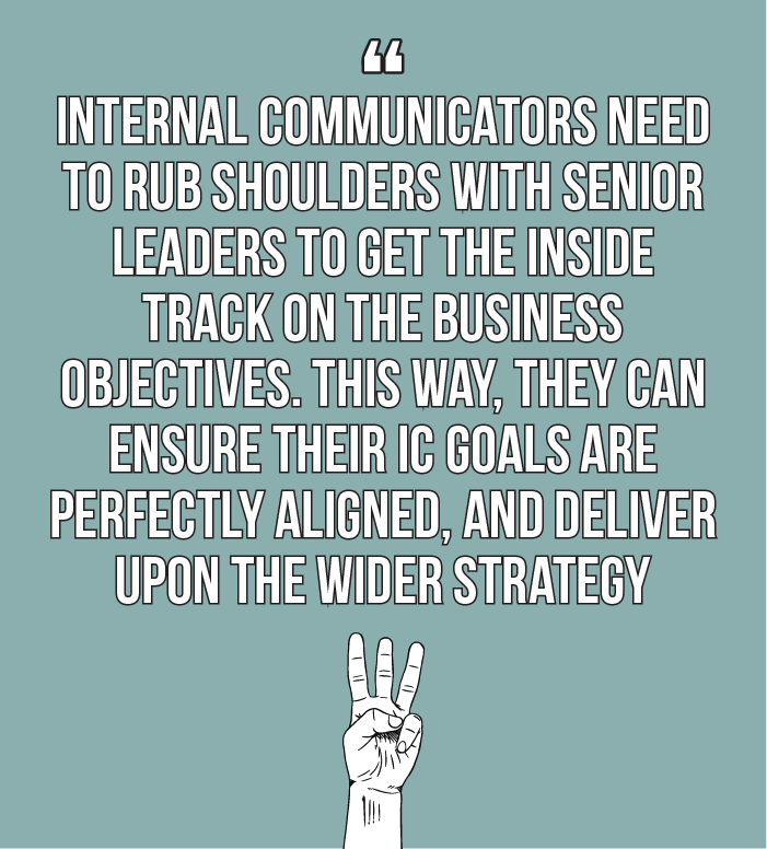 Internal comms best practice: internal communicators need to rub shoulders with senior leaders to get the inside track on the business objectives. This way, they can ensure their IC goals are perfectly aligned, and deliver upon the wider strategy