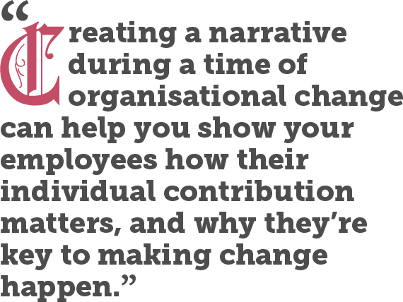 Creating a narrative during a time of organisational change can help you show your employees how their individual contribution matters, and why they're key to making change happen.