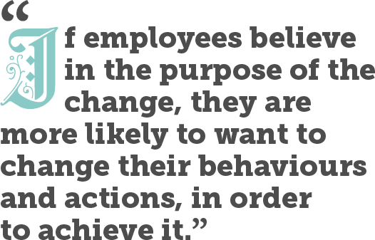 If employees believe in the purpose of the change, they are more likely to want to change their behaviours and actions, in order to achieve it.