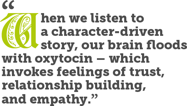When we listen to a character-driven story, our brain floods with oxytocin – which invokes feelings of trust, relationship building, and empathy.
