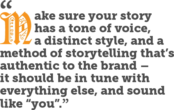 "Make sure your story has a tone of voice, a distinct style, and a method of storytelling that's authentic to the brand – it should be in tune with everything else, and sound like ""you""."