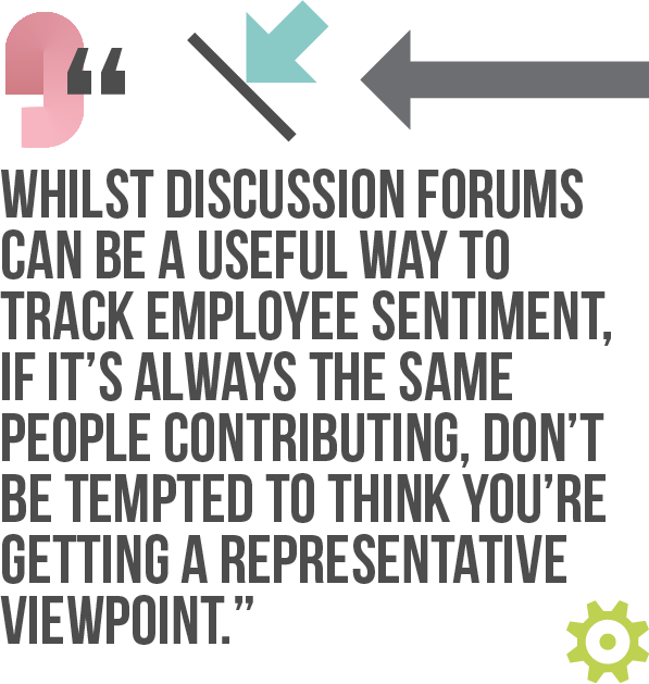 Whilst discussion forums can be a useful way to track employee sentiment, if it's always the same people contributing, don't be tempted to think you're getting a representative viewpoint