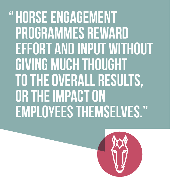 Horse engagement programmes reward effort and input without giving much thought to the overall results, or the impact on employees themselves