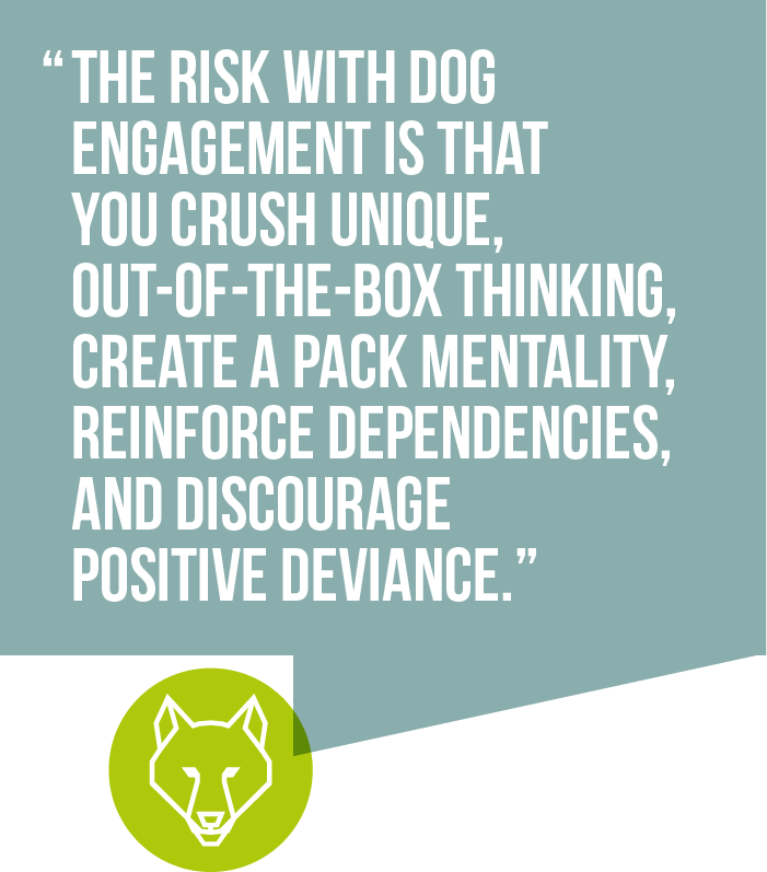 The risk with dog engagement is that you crush unique, out-of-the-box thinking, create a pack mentality, reinforce dependencies, and discourage positive deviance