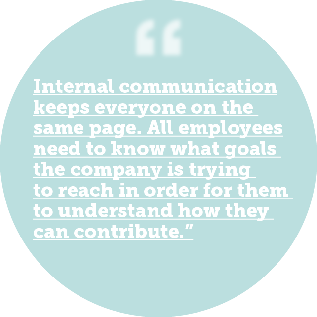 Internal communication keeps everyone on the same page. All employees need to know what goals the company is trying to reach in order for them to understand how they can contribute