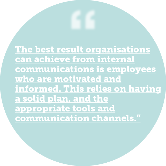 The best result organisations can achieve from internal communications is employees who are motivated and informed. This relies on having a solid plan, and the appropriate tools and communication channels