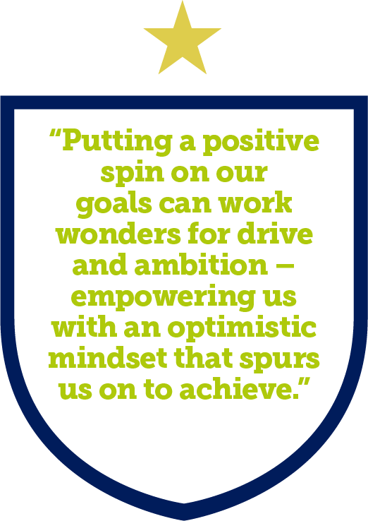Putting a positive spin on goals can work wonders for drive and ambition – empowering us with a high-performance mindset that spurs us on to achieve