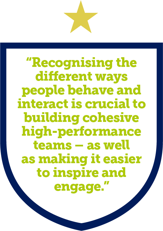 Recognising the different ways people behave and interact is crucial to building cohesive high-performance teams – as well as making it easier to inspire and engage