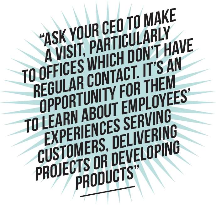 Ask your CEO to make a visit, particularly to offices which don't have regular contact. It's an opportunity for them to learn about employees' experiences serving customers, delivering projects or developing products