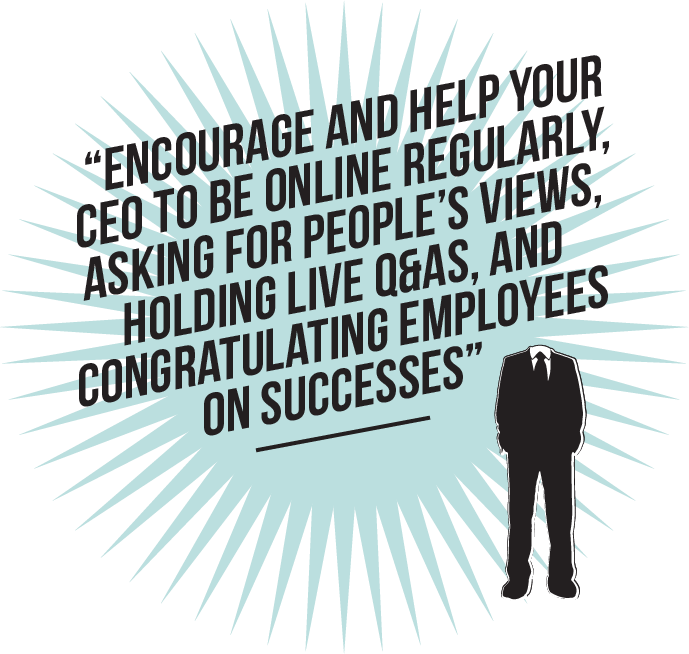 Encourage and help your CEO to be online regularly, asking for people's views, holding live Q&As, and congratulating employees on successes