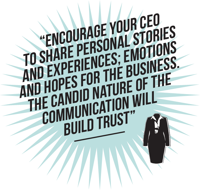 Encourage your CEO to share personal stories and experiences; emotions and hopes for the business. The candid nature of the communication will build trust
