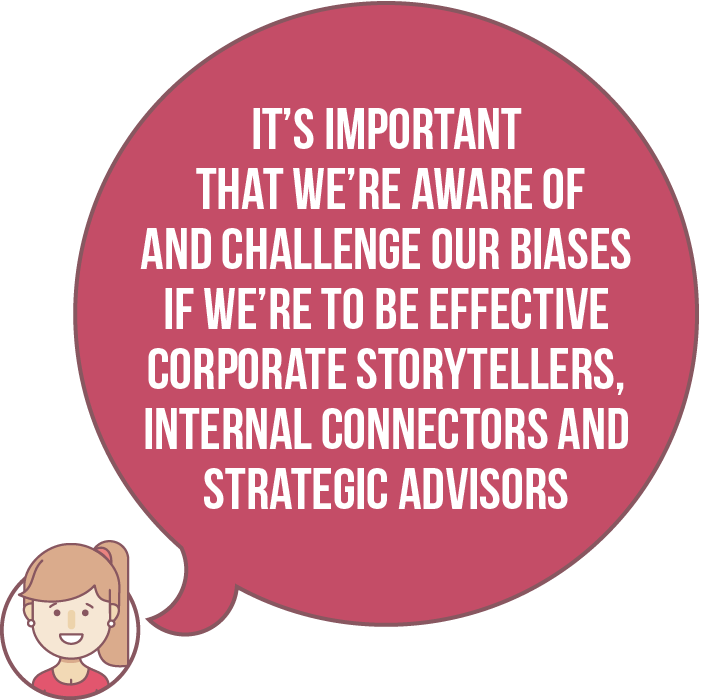 It's important that we're aware of and challenge our biases if we're to be effective corporate storytellers, internal connectors and strategic advisors
