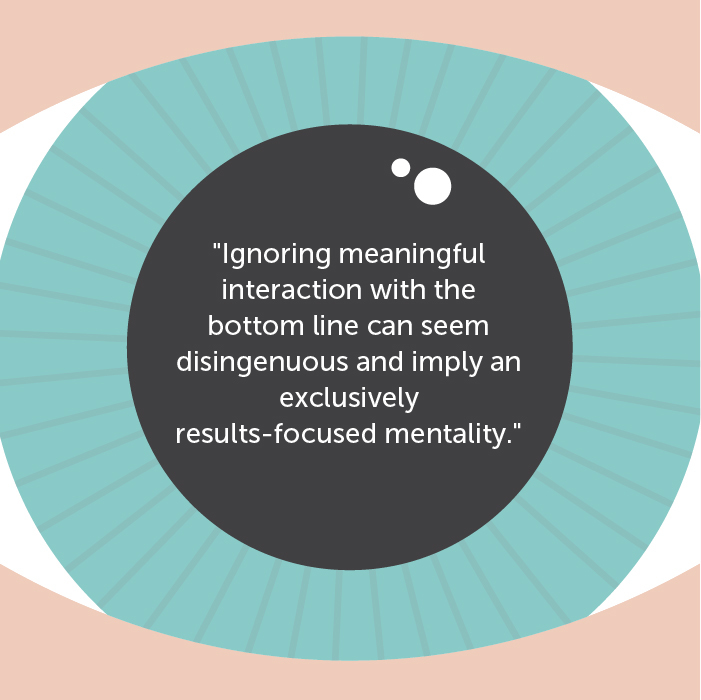 Ignoring meaningful interaction with the bottom line can seem disingenuous and imply an exclusively results-focused mentality