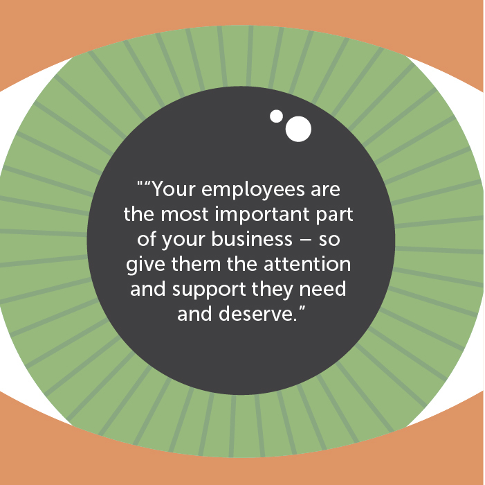 Your employees are the most important part of your business – so give them the attention and support they need and deserve