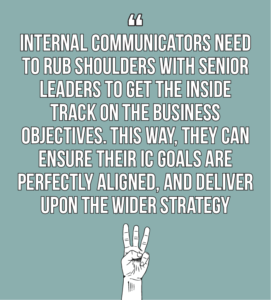 7 internal comms best practices every internal communicator should know quote 3: internal communicators need to rub shoulders with senior leaders to get the inside track on the business objectives