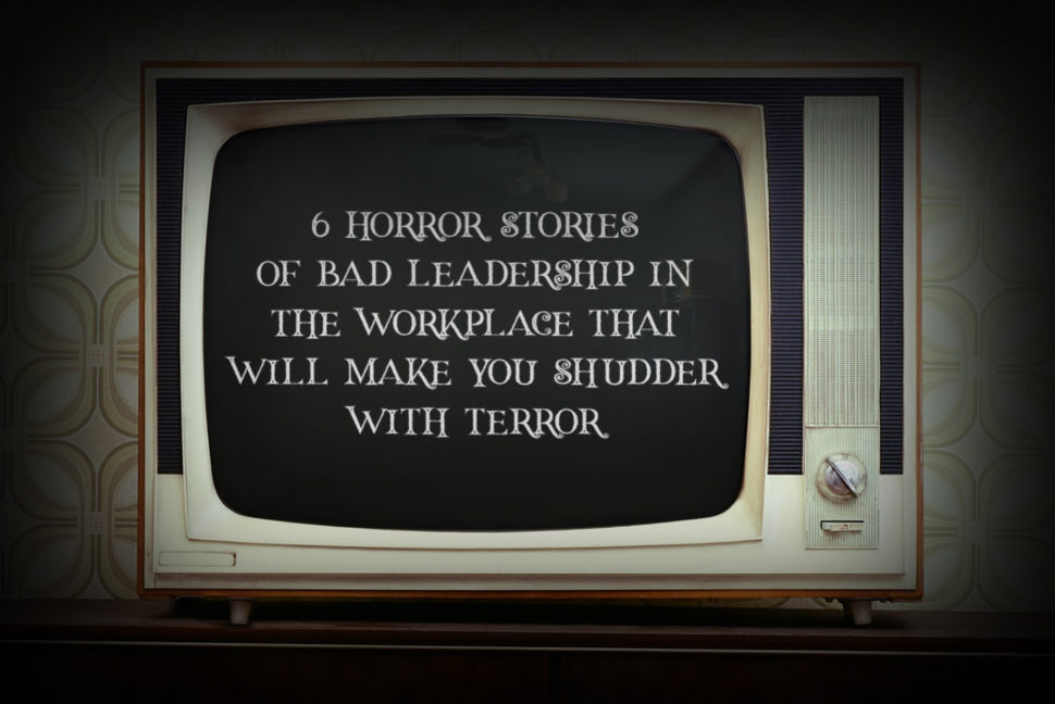 6 horror stories of poor leadership in the workplace that will make you shudder with terror