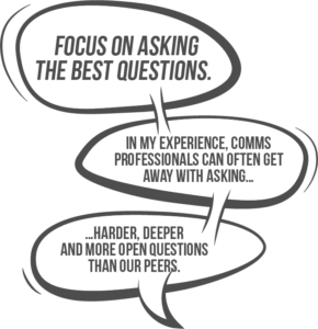 Focus on asking the best questions. In my experience, internal communicators can often get away with asking harder, deeper and more open questions than their peers