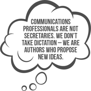 Internal communicators are not secretaries. They don't take dictation – they are authors who propose new ideas