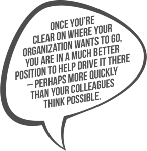 Once you're clear on where your organization wants to go, you are in a much better position to help drive it there – perhaps more quickly than your colleagues think possible