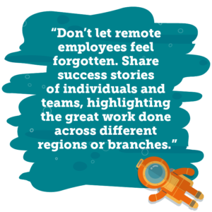 Don't let remote employees feel forgotten. Share success stories of individuals and teams, highlighting the great work done across different regions or branches