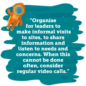 Organise for leaders to make informal visits to sites, to share information and listen to needs and concerns. When this cannot be done often, consider regular video calls