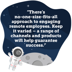There's no-one-size-fits-all approach to engaging remote employees. Keep it varied – a range of channels and products will help guarantee success