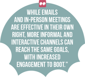 5 ways digital channels can boost employee engagement and productivity quote 1: While emails and in-person meetings are effective in their own right, more informal and interactive channels can reach the same goals, with increased engagement to boot.