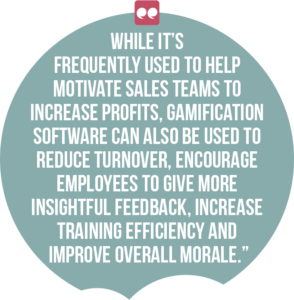 5 ways digital channels can boost employee engagement and productivity quote 2: While it's frequently used to help motivate sales teams to increase profits, gamification software can also be used to reduce turnover, encourage employees to give more insightful feedback, increase training efficiency and improve overall morale.