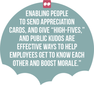"5 ways digital channels can boost employee engagement and productivity quote 4: Enabling people to send appreciation cards, and give ""high-fives,"" and public kudos are effective ways to help employees get to know each other and boost morale."