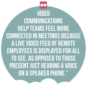 5 ways digital channels can boost employee engagement and productivity quote 5: Video communications help teams feel more connected in meetings because a live video feed of remote employees is displayed for all to see, as opposed to those present just hearing a voice on a speaker phone.