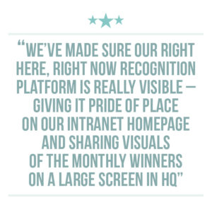 Culture of recognition quote extraction 3: We've made sure our RIGHT Here, RIGHT Now recognition platform is really visible – giving it pride of place on our intranet homepage and sharing visuals of the monthly winners on a large screen in HQ