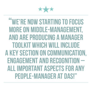 Culture of recognition extraction quote 5: We're now starting to focus more on middle-management, and are producing a Manager Toolkit which will include a key section on communication, engagement and recognition – all important aspects for any people-manager at DAS!