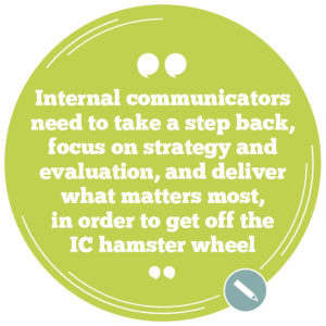 IC professionals need to take a step back, focus on internal communications strategy and evaluation, and deliver what matters most, in order to get off the IC hamster wheel.