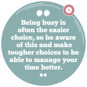 Being busy is often the easier choice, so be aware of this and make tougher choices to be able to manage your time better