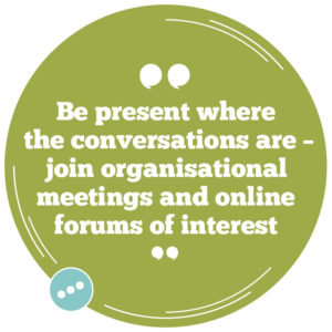 Be present where the conversations are – join organisational meetings and online forums of interest
