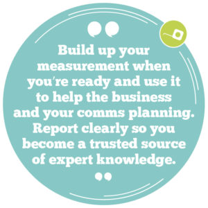 Build up your measurement when you're ready and use it to help the business and your internal comms planning. Report clearly so you become a trusted source of expert knowledge.