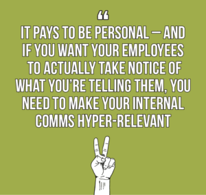 7 internal comms best practices every internal communicator should know quote 2: It pays to be personal – and if you want your employees to actually take notice of what you're telling them, you should make your internal comms hyper-relevant, and be meticulous about the messages you include.