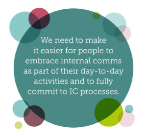 Why internal communications should be everybody's responsibility quote 1: We need to make it easier for people to embrace internal comms as part of their day-to-day activities and to fully commit to IC processes.
