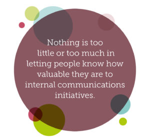 Why internal communications should be everybody's responsibility quote 4: Nothing is too little or too much in letting people know how valuable they are to internal communications initiatives.