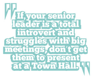 5 ways to boost leadership communication quote 1: If your senior leader is a total introvert and struggles with big meetings, don't get them to present at a Town Hall